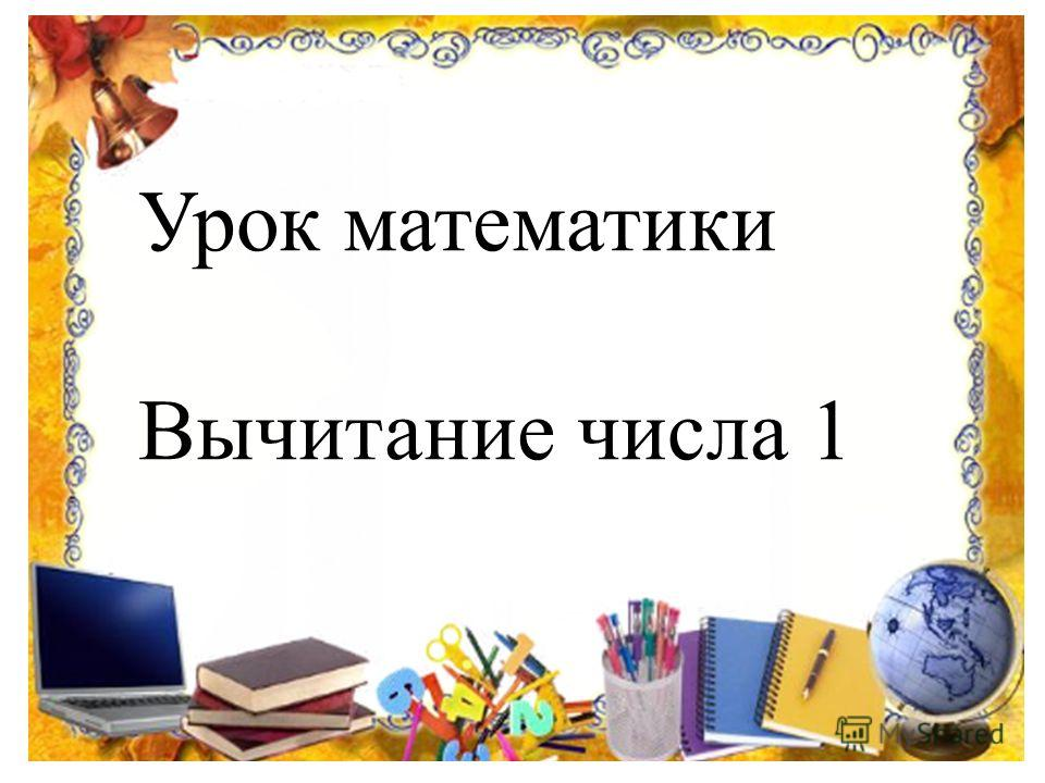 Урок математики Вычитание числа 1