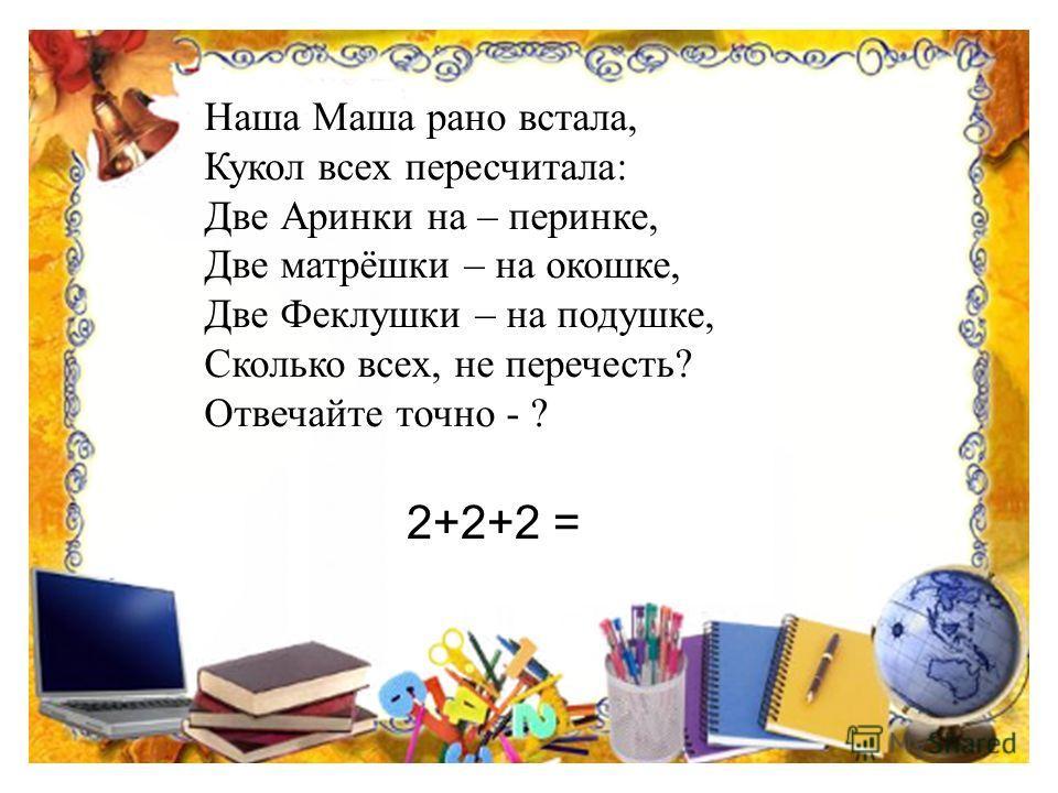 Наша Маша рано встала, Кукол всех пересчитала: Две Аринки на – перинке, Две матрёшки – на окошке, Две Феклушки – на подушке, Сколько всех, не перечесть? Отвечайте точно - ? 2+2+2 =