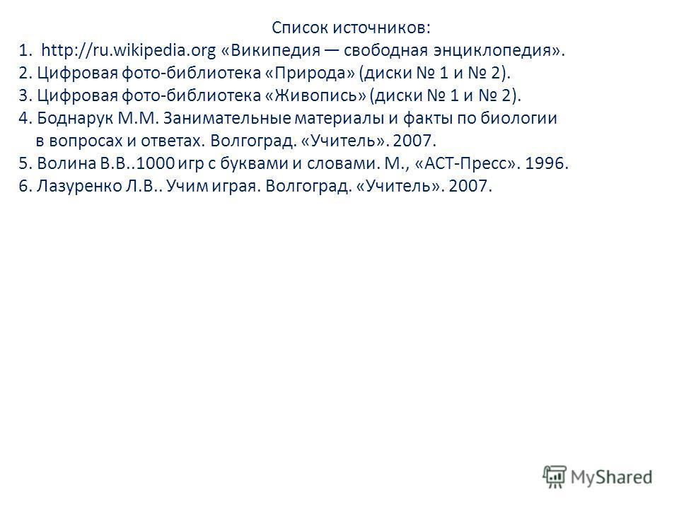 Список источников: 1. http://ru.wikipedia.org «Википедия свободная энциклопедия». 2. Цифровая фото-библиотека «Природа» (диски 1 и 2). 3. Цифровая фото-библиотека «Живопись» (диски 1 и 2). 4. Боднарук М.М. Занимательные материалы и факты по биологии