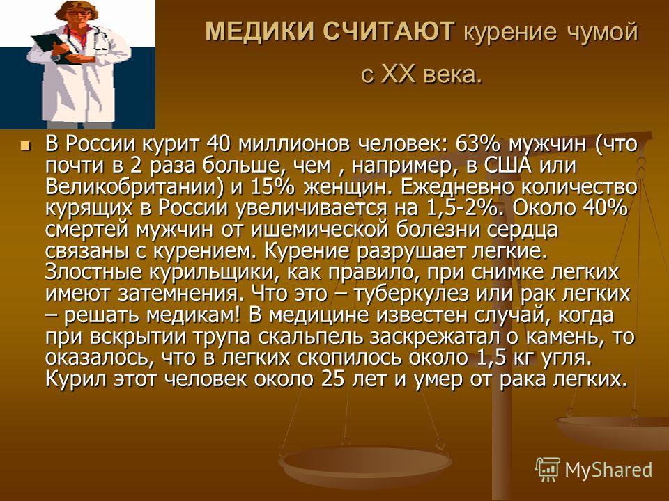 МЕДИКИ СЧИТАЮТ курение чумой с ХХ века. В России курит 40 миллионов человек: 63% мужчин (что почти в 2 раза больше, чем, например, в США или Великобритании) и 15% женщин. Ежедневно количество курящих в России увеличивается на 1,5-2%. Около 40% смерте