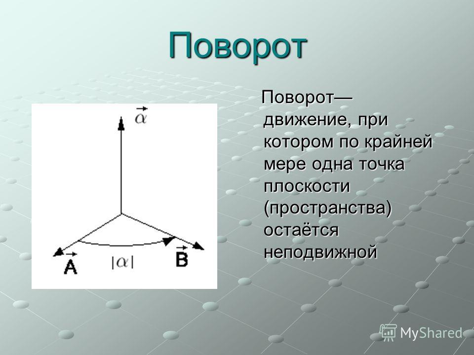 Поворот Поворот движение, при котором по крайней мере одна точка плоскости (пространства) остаётся неподвижной Поворот движение, при котором по крайней мере одна точка плоскости (пространства) остаётся неподвижной