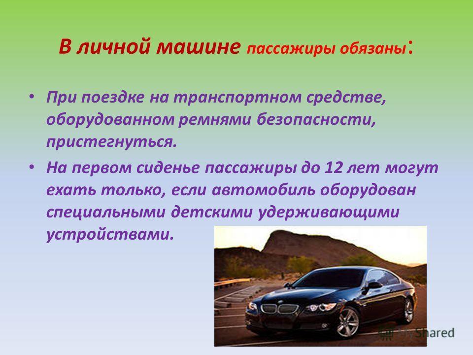 В личной машине пассажиры обязаны : При поездке на транспортном средстве, оборудованном ремнями безопасности, пристегнуться. На первом сиденье пассажиры до 12 лет могут ехать только, если автомобиль оборудован специальными детскими удерживающими устр
