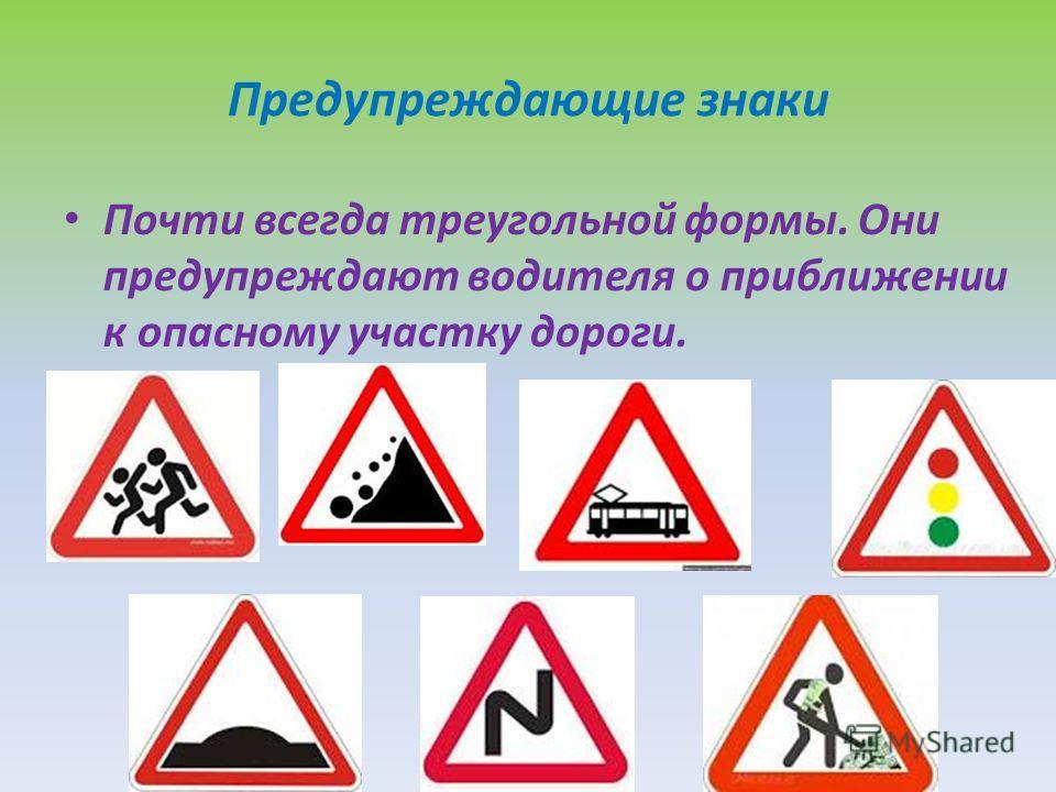 Предупреждающие знаки Почти всегда треугольной формы. Они предупреждают водителя о приближении к опасному участку дороги.