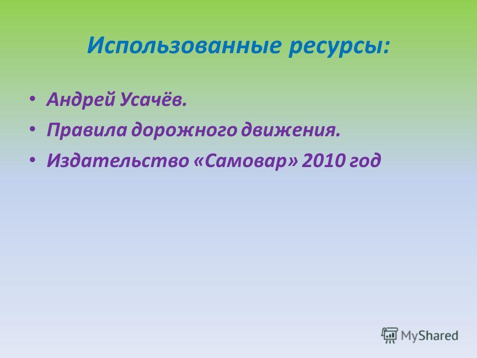 Использованные ресурсы: Андрей Усачёв. Правила дорожного движения. Издательство «Самовар» 2010 год