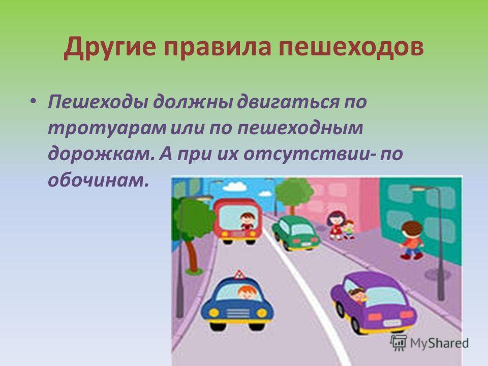 Другие правила пешеходов Пешеходы должны двигаться по тротуарам или по пешеходным дорожкам. А при их отсутствии- по обочинам.