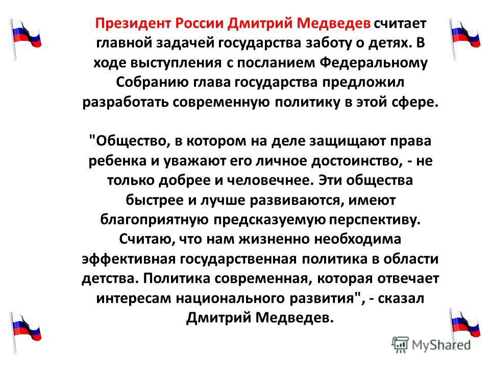 Президент России Дмитрий Медведев считает главной задачей государства заботу о детях. В ходе выступления с посланием Федеральному Собранию глава государства предложил разработать современную политику в этой сфере.