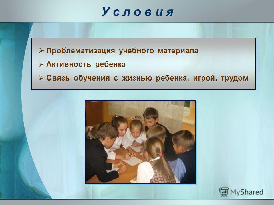 У с л о в и я Проблематизация учебного материала Активность ребенка Связь обучения с жизнью ребенка, игрой, трудом