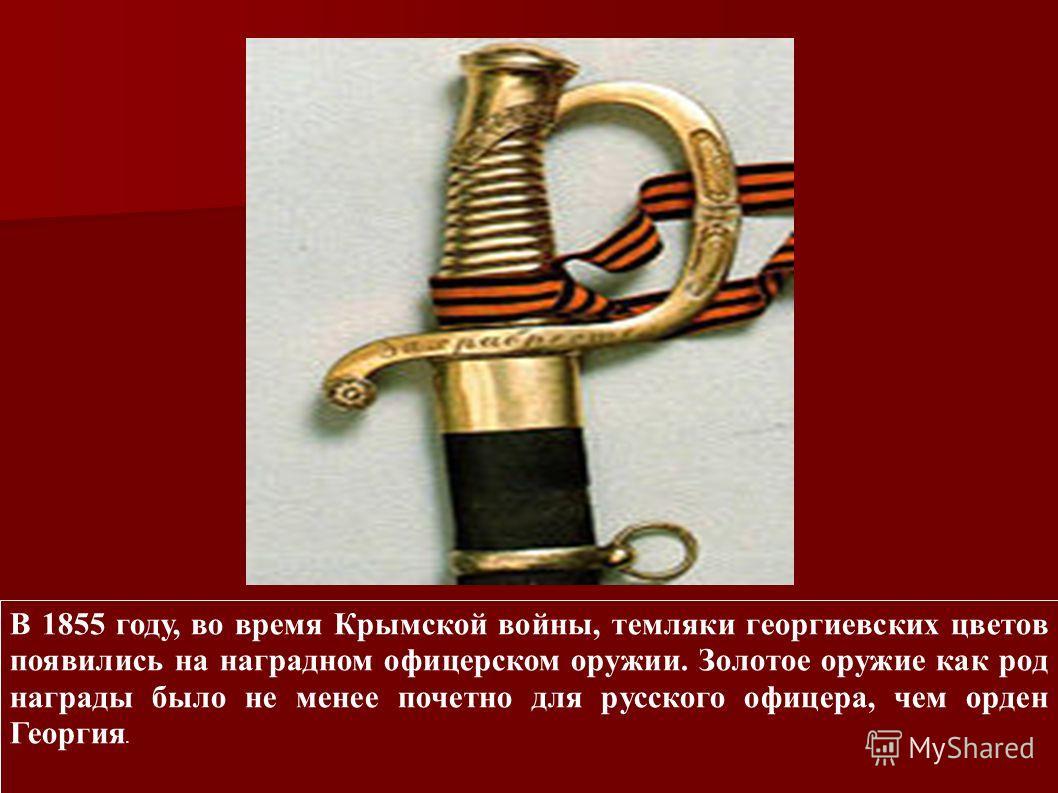 В 1855 году, во время Крымской войны, темляки георгиевских цветов появились на наградном офицерском оружии. Золотое оружие как род награды было не менее почетно для русского офицера, чем орден Георгия.