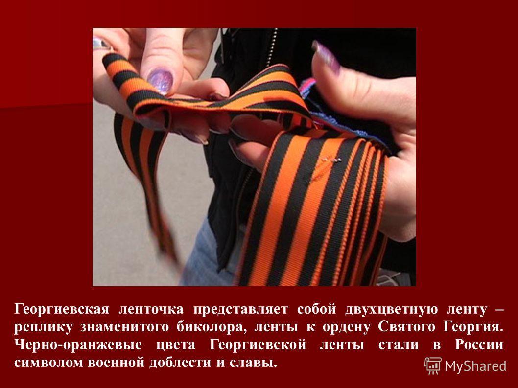 Георгиевская ленточка представляет собой двухцветную ленту – реплику знаменитого биколора, ленты к ордену Святого Георгия. Черно-оранжевые цвета Георгиевской ленты стали в России символом военной доблести и славы.
