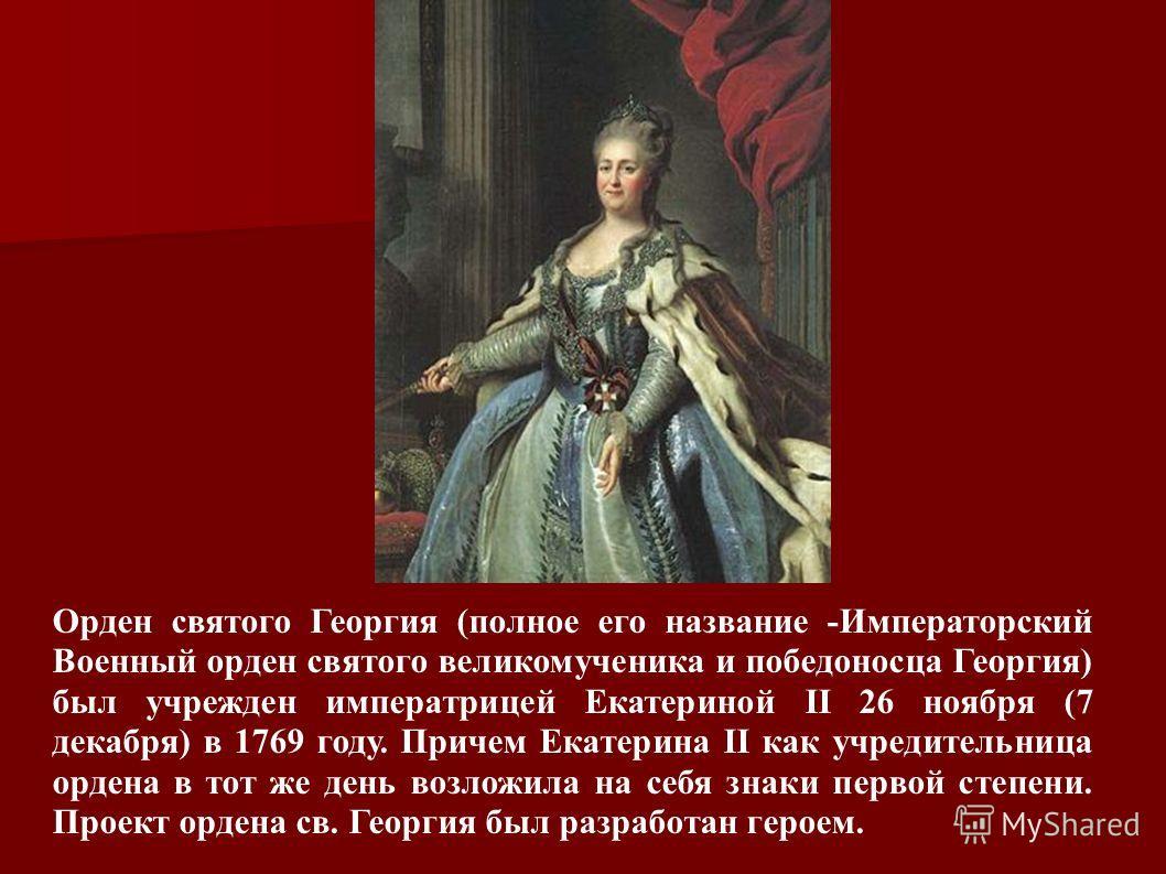 Орден святого Георгия (полное его название -Императорский Военный орден святого великомученика и победоносца Георгия) был учрежден императрицей Екатериной II 26 ноября (7 декабря) в 1769 году. Причем Екатерина II как учредительница ордена в тот же де