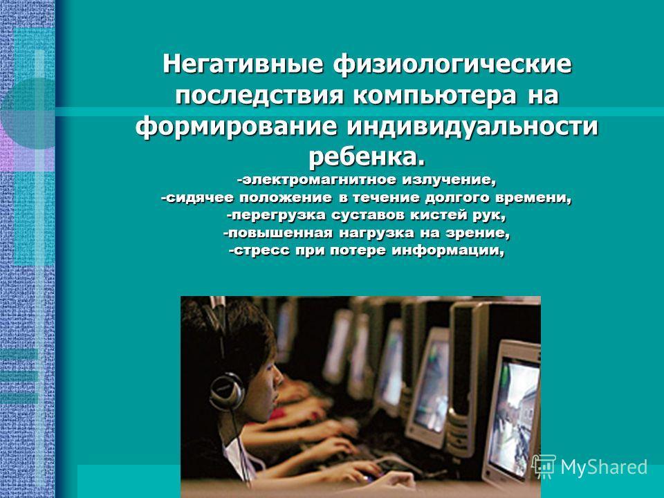 Негативные физиологические последствия компьютера на формирование индивидуальности ребенка. -электромагнитное излучение, -сидячее положение в течение долгого времени, -перегрузка суставов кистей рук, -повышенная нагрузка на зрение, -стресс при потере