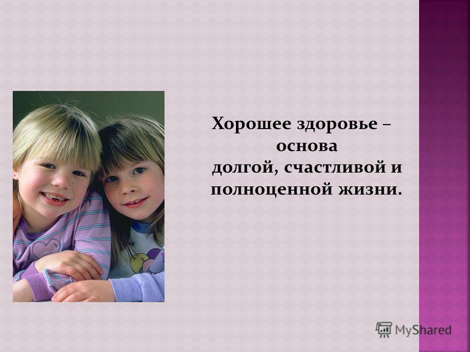 Хорошeе здоровье – основа долгой, счастливой и полноценной жизни.