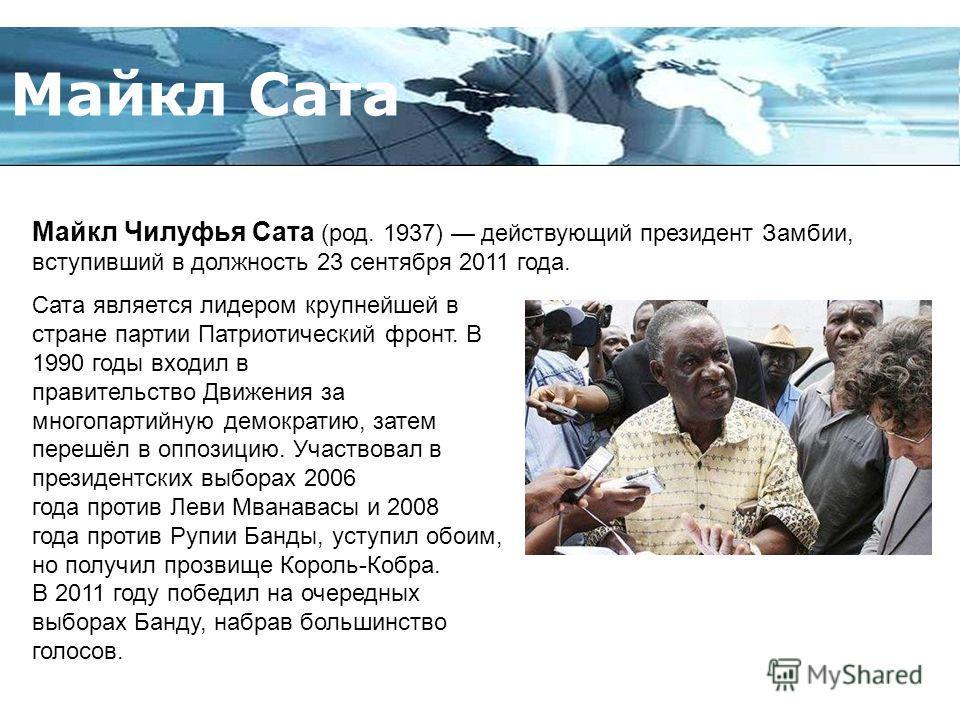 Page 5 Майкл Сата Майкл Чилуфья Сата (род. 1937) действующий президент Замбии, вступивший в должность 23 сентября 2011 года. Сата является лидером крупнейшей в стране партии Патриотический фронт. В 1990 годы входил в правительство Движения за многопа