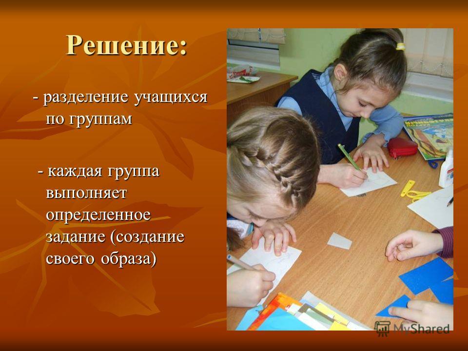 Решение: - разделение учащихся по группам - разделение учащихся по группам - каждая группа выполняет определенное задание (создание своего образа) - каждая группа выполняет определенное задание (создание своего образа)