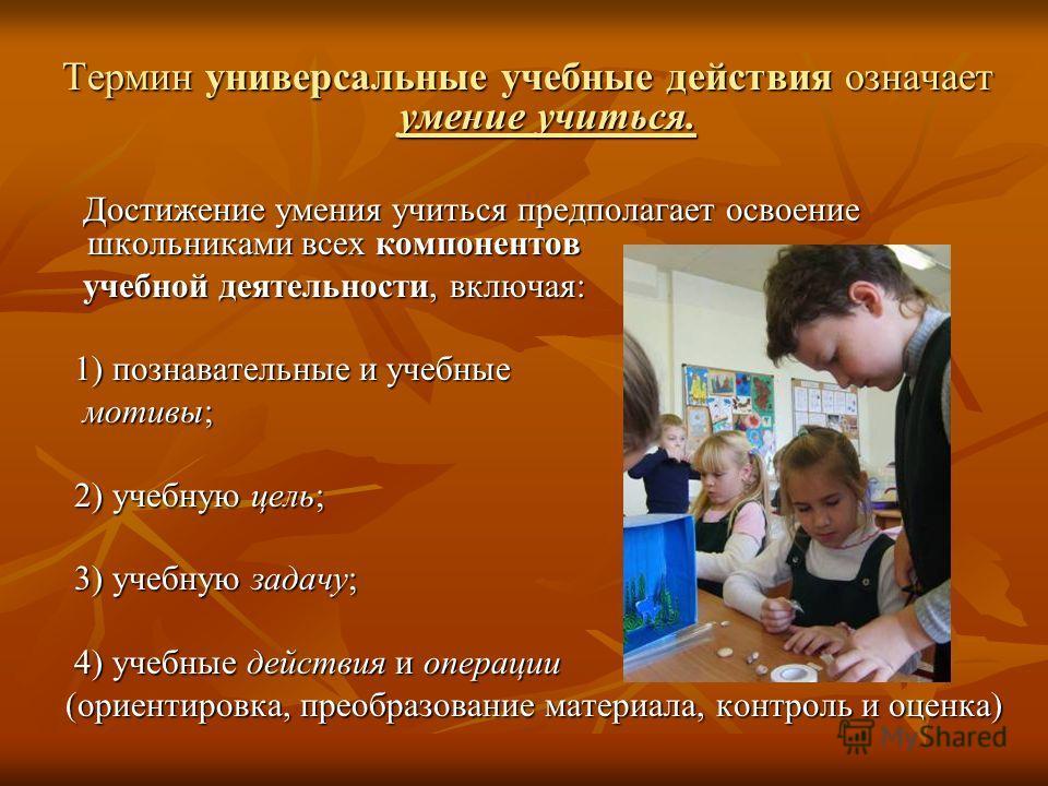 Термин универсальные учебные действия означает умение учиться. Достижение умения учиться предполагает освоение школьниками всех компонентов Достижение умения учиться предполагает освоение школьниками всех компонентов учебной деятельности, включая: уч