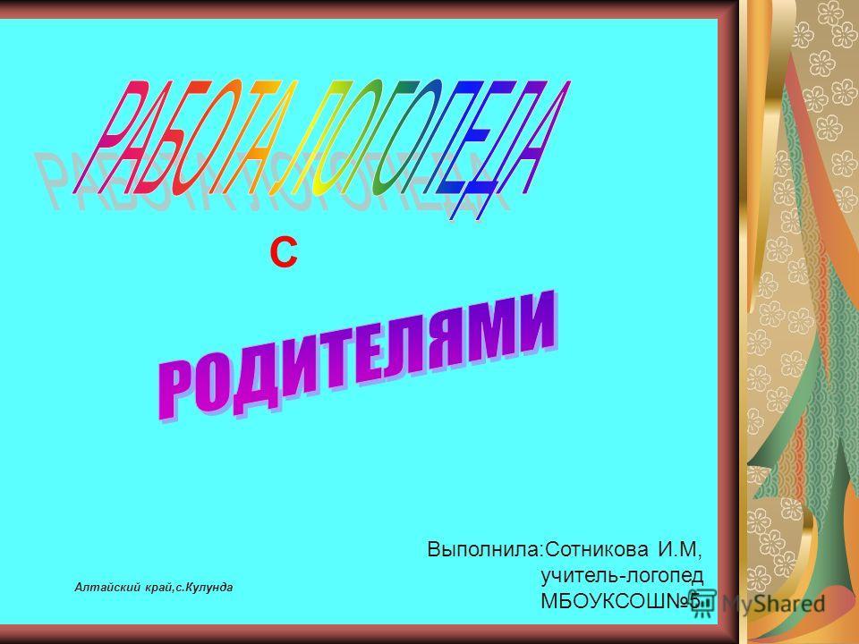 С Выполнила:Сотникова И.М, учитель-логопед МБОУКСОШ5 Алтайский край,с.Кулунда