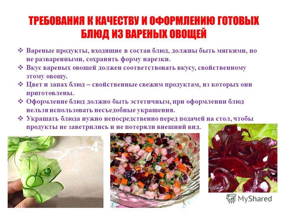 ТРЕБОВАНИЯ К КАЧЕСТВУ И ОФОРМЛЕНИЮ ГОТОВЫХ БЛЮД ИЗ ВАРЕНЫХ ОВОЩЕЙ Вареные продукты, входящие в состав блюд, должны быть мягкими, но не разваренными, сохранять форму нарезки. Вкус вареных овощей должен соответствовать вкусу, свойственному этому овощу.
