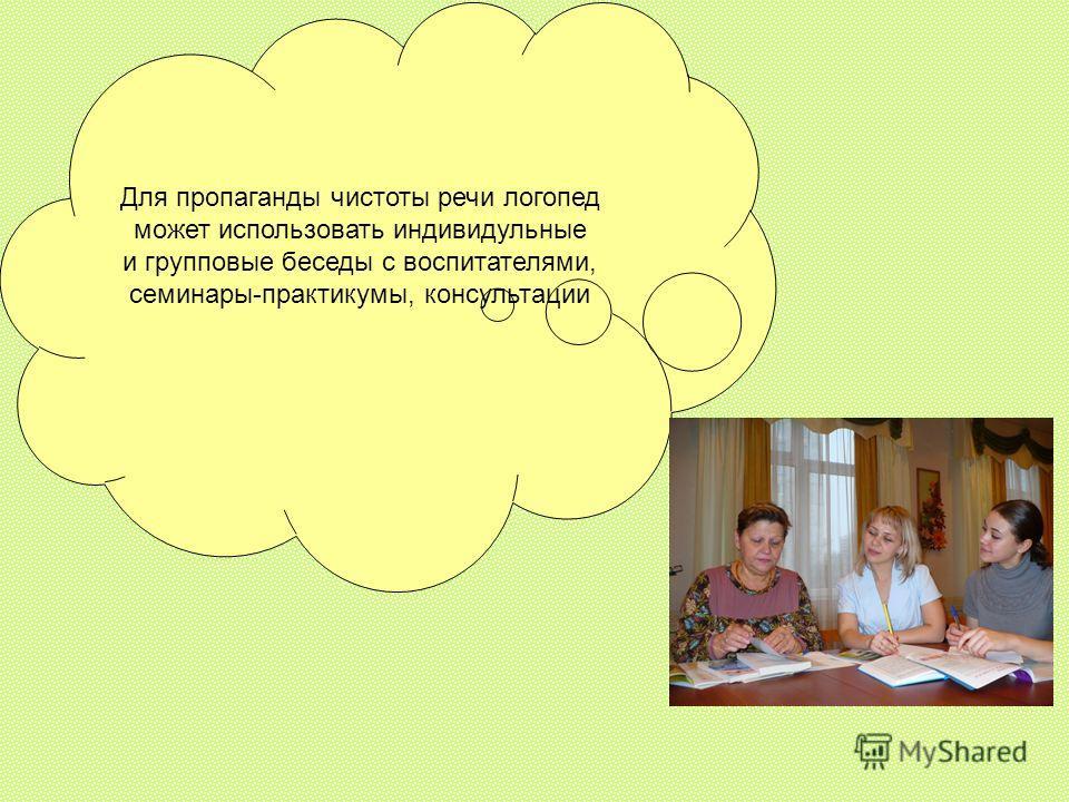 Для пропаганды чистоты речи логопед может использовать индивидульные и групповые беседы с воспитателями, семинары-практикумы, консультации