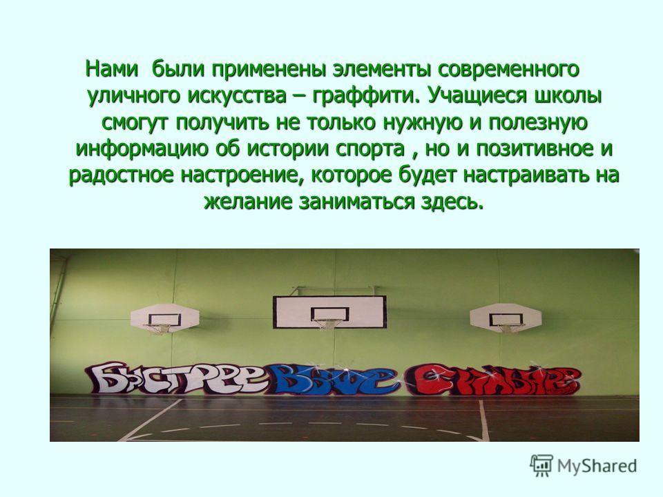 Нами были применены элементы современного уличного искусства – граффити. Учащиеся школы смогут получить не только нужную и полезную информацию об истории спорта, но и позитивное и радостное настроение, которое будет настраивать на желание заниматься