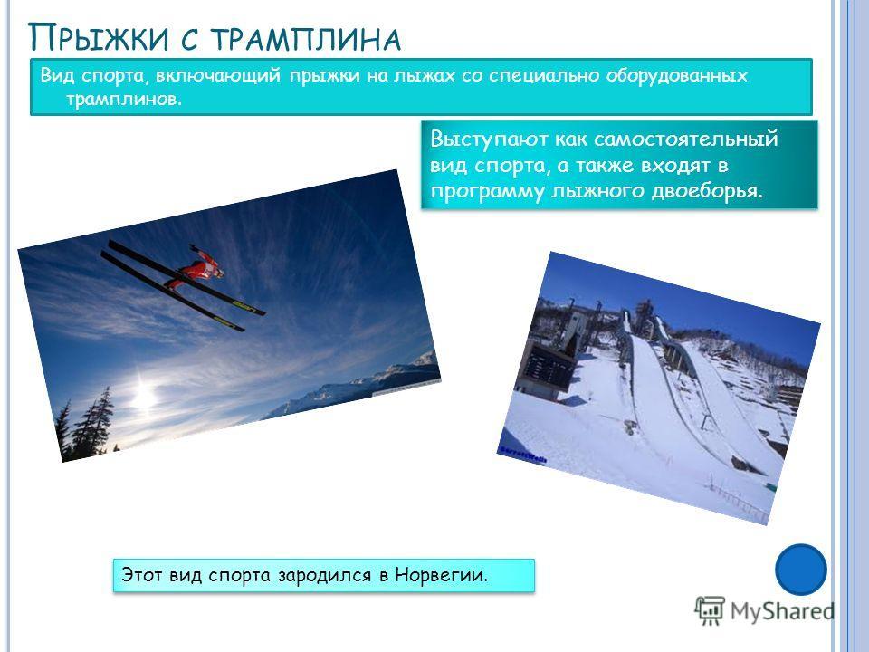 П РЫЖКИ С ТРАМПЛИНА Вид спорта, включающий прыжки на лыжах со специально оборудованных трамплинов. Выступают как самостоятельный вид спорта, а также входят в программу лыжного двоеборья. Этот вид спорта зародился в Норвегии.
