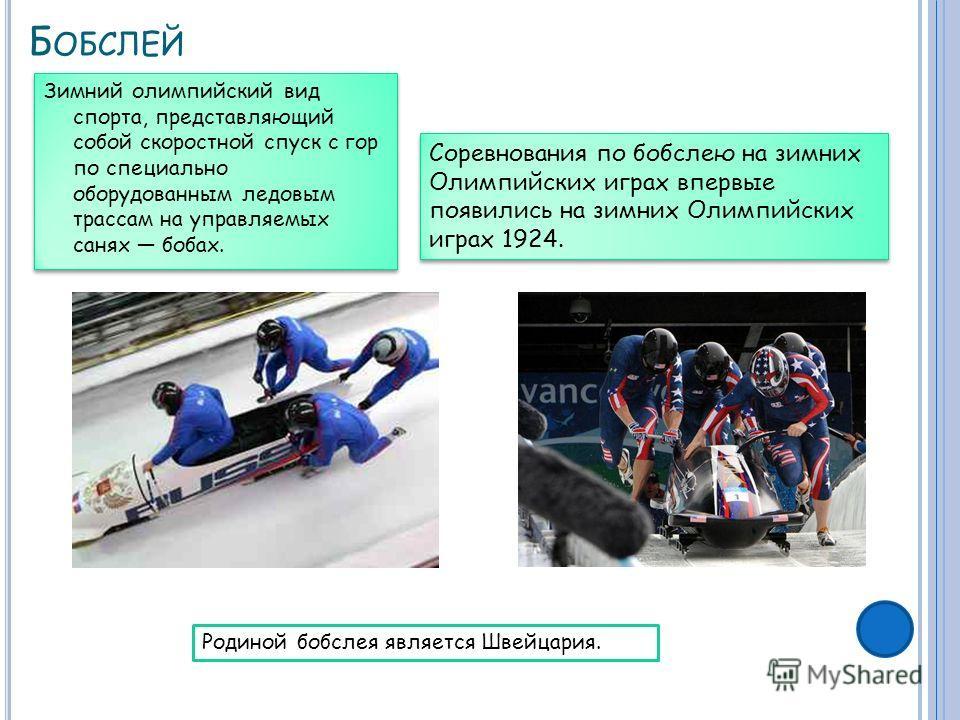 Б ОБСЛЕЙ Зимний олимпийский вид спорта, представляющий собой скоростной спуск с гор по специально оборудованным ледовым трассам на управляемых санях бобах. Соревнования по бобслею на зимних Олимпийских играх впервые появились на зимних Олимпийских иг