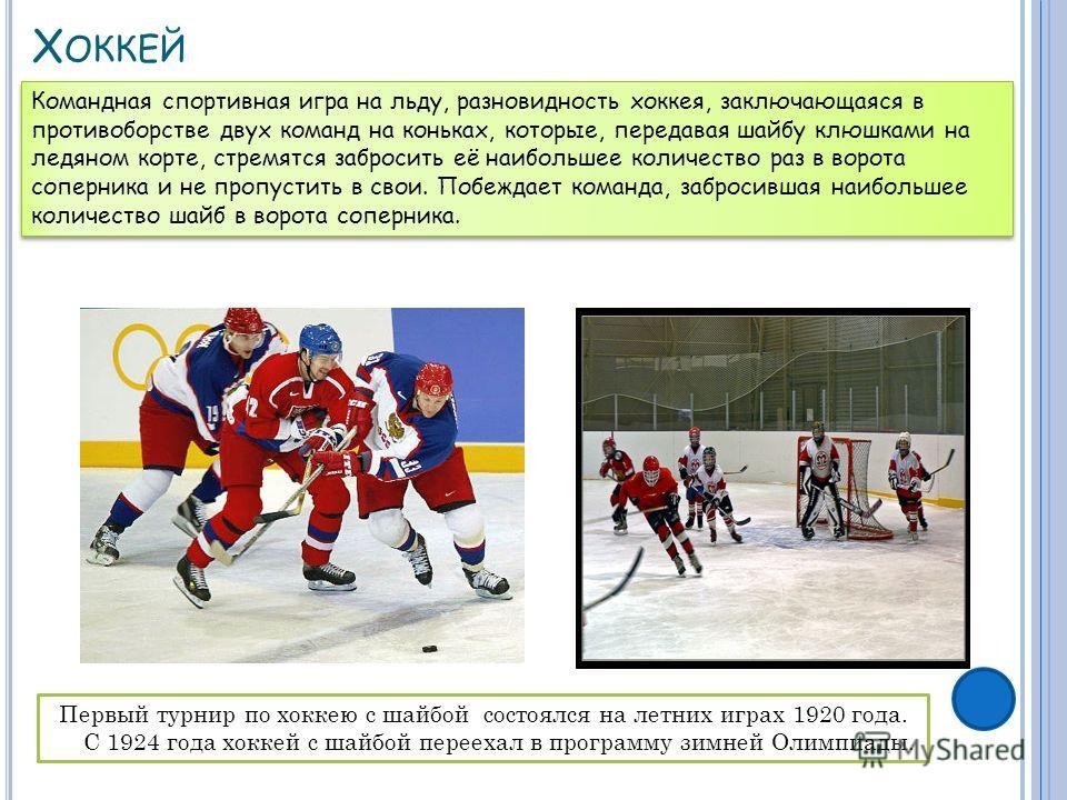 Х ОККЕЙ Первый турнир по хоккею с шайбой состоялся на летних играх 1920 года. С 1924 года хоккей с шайбой переехал в программу зимней Олимпиады. Командная спортивная игра на льду, разновидность хоккея, заключающаяся в противоборстве двух команд на ко