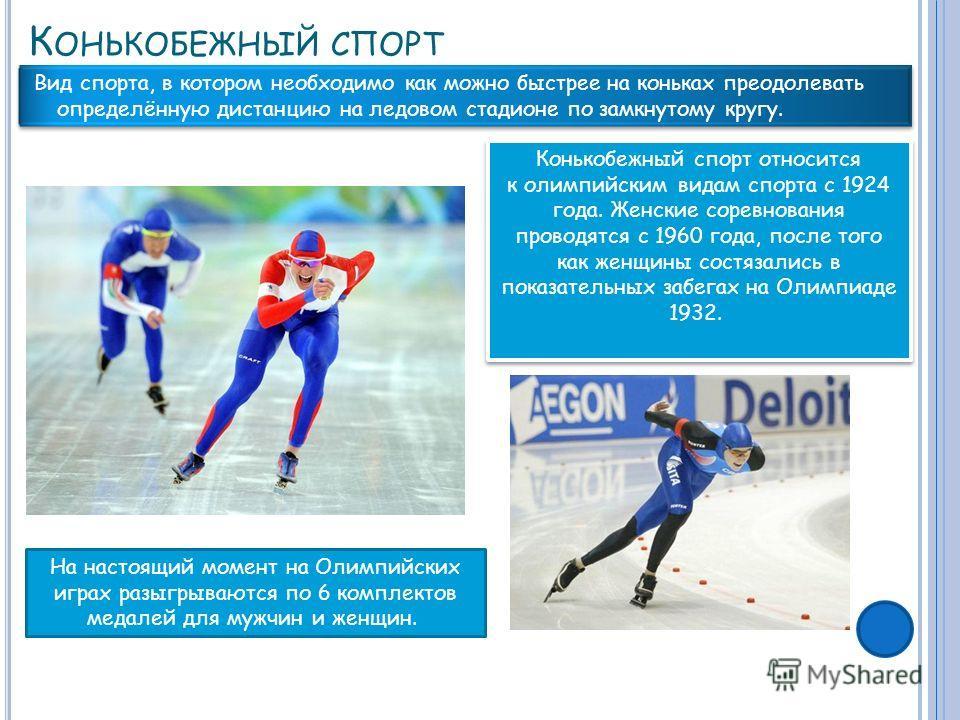 К ОНЬКОБЕЖНЫЙ СПОРТ Вид спорта, в котором необходимо как можно быстрее на коньках преодолевать определённую дистанцию на ледовом стадионе по замкнутому кругу. Конькобежный спорт относится к олимпийским видам спорта с 1924 года. Женские соревнования п