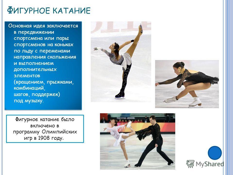 Ф ИГУРНОЕ КАТАНИЕ Основная идея заключается в передвижении спортсмена или пары спортсменов на коньках по льду с переменами направления скольжения и выполнением дополнительных элементов (вращением, прыжками, комбинаций, шагов, поддержек) под музыку. Ф