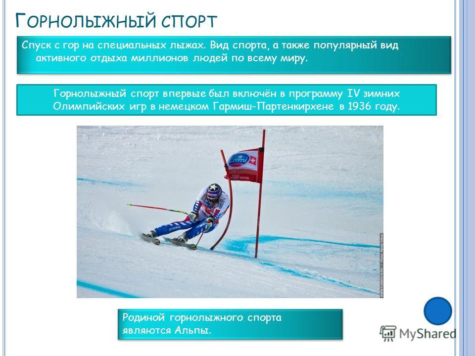 Г ОРНОЛЫЖНЫЙ СПОРТ Спуск с гор на специальных лыжах. Вид спорта, а также популярный вид активного отдыха миллионов людей по всему миру. Горнолыжный спорт впервые был включён в программу IV зимних Олимпийских игр в немецком Гармиш-Партенкирхене в 1936