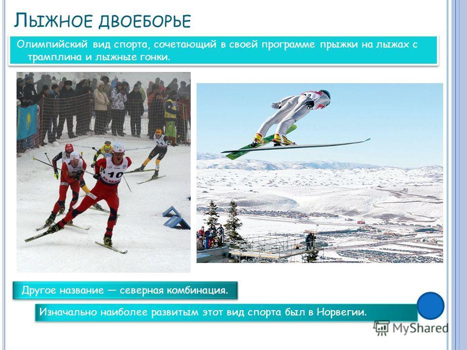 Л ЫЖНОЕ ДВОЕБОРЬЕ Олимпийский вид спорта, сочетающий в своей программе прыжки на лыжах с трамплина и лыжные гонки. Другое название северная комбинация. Изначально наиболее развитым этот вид спорта был в Норвегии.