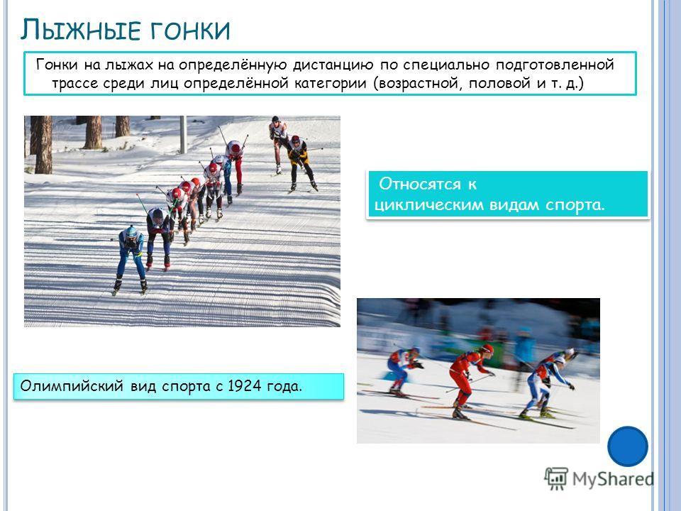 Л ЫЖНЫЕ ГОНКИ Гонки на лыжах на определённую дистанцию по специально подготовленной трассе среди лиц определённой категории (возрастной, половой и т. д.) Относятся к циклическим видам спорта. Олимпийский вид спорта с 1924 года.