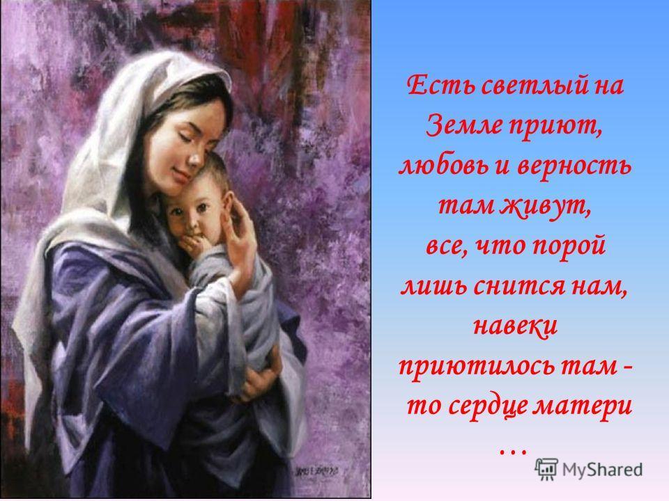 Есть светлый на Земле приют, любовь и верность там живут, все, что порой лишь снится нам, навеки приютилось там - то сердце матери …