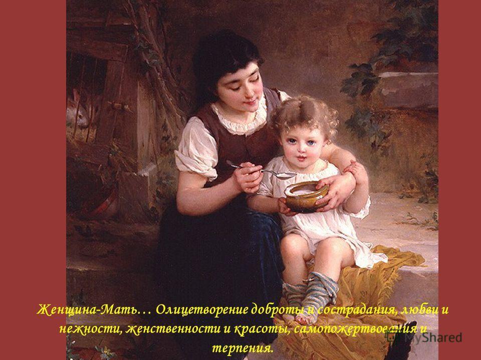 Женщина-Мать… Олицетворение доброты и сострадания, любви и нежности, женственности и красоты, самопожертвования и терпения.