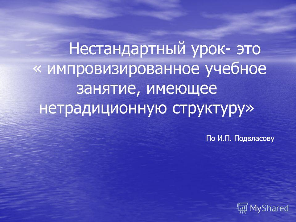 Нестандартный урок- это « импровизированное учебное занятие, имеющее нетрадиционную структуру» По И.П. Подвласову