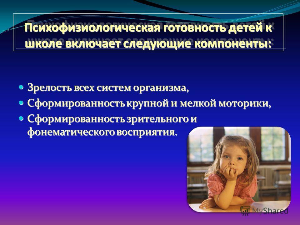 Психофизиологическая готовность детей к школе включает следующие компоненты: Зрелость всех систем организма, Зрелость всех систем организма, Сформированность крупной и мелкой моторики, Сформированность крупной и мелкой моторики, Сформированность зрит