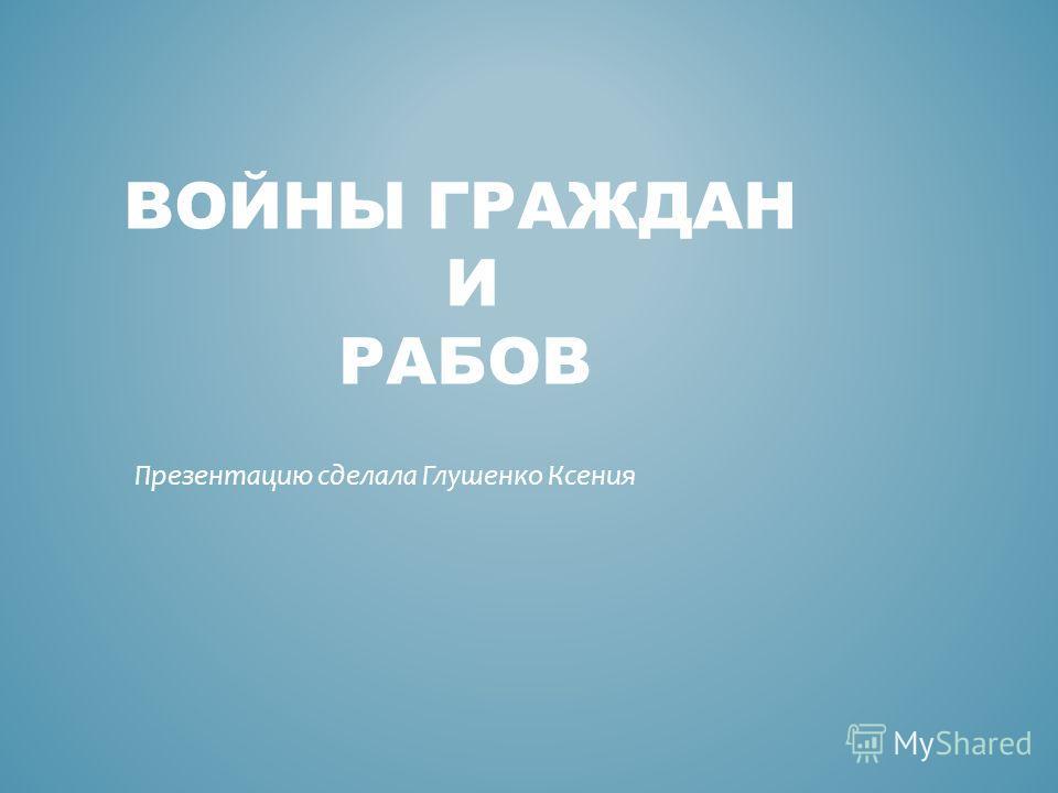 ВОЙНЫ ГРАЖДАН И РАБОВ Презентацию сделала Глушенко Ксения