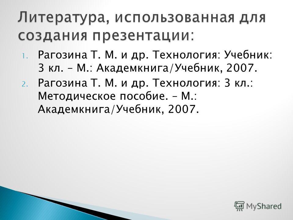 1. Рагозина Т. М. и др. Технология: Учебник: 3 кл. – М.: Академкнига/Учебник, 2007. 2. Рагозина Т. М. и др. Технология: 3 кл.: Методическое пособие. – М.: Академкнига/Учебник, 2007.