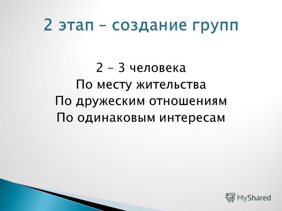 2 – 3 человека По месту жительства По дружеским отношениям По одинаковым интересам