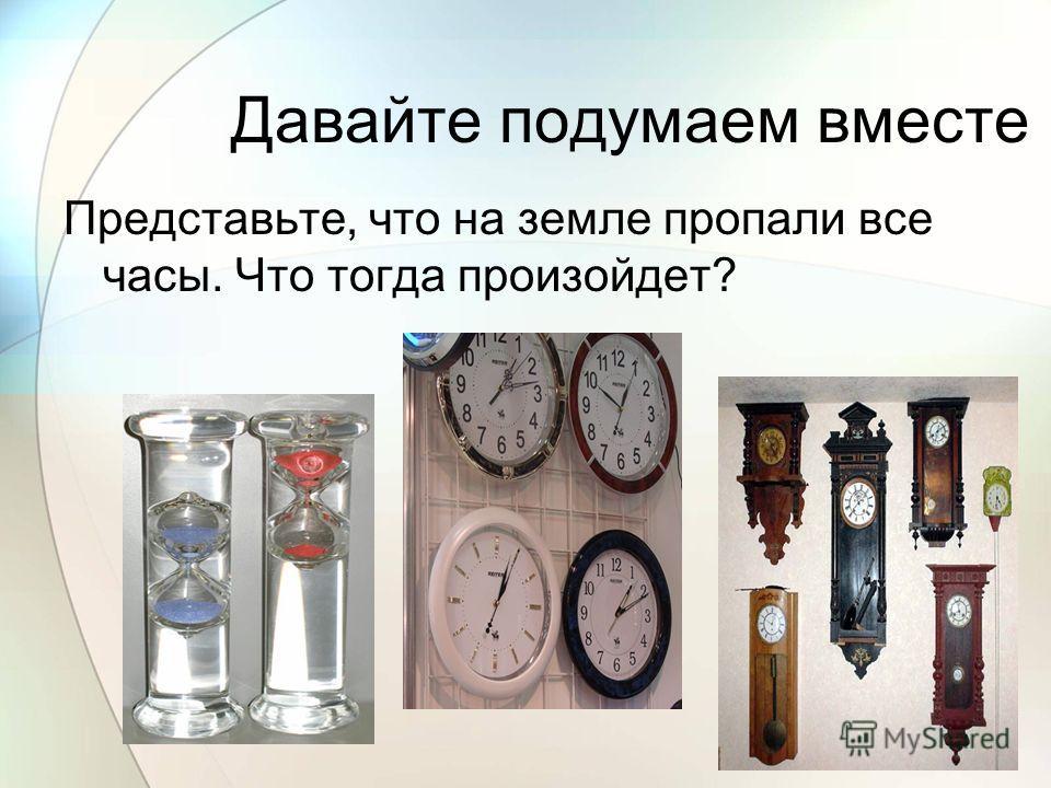 Давайте подумаем вместе Представьте, что на земле пропали все часы. Что тогда произойдет?