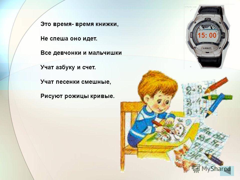 Это время- время книжки, Не спеша оно идет. Все девчонки и мальчишки Учат азбуку и счет. Учат песенки смешные, Рисуют рожицы кривые. 15: 00