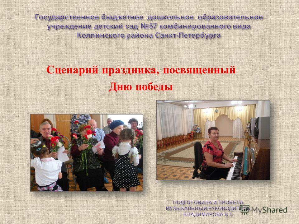 Государственное бюджетное дошкольное образовательное учреждение детский сад 57 комбинированного вида Колпинского района Санкт - Петербурга Сценарий праздника, посвященный Дню победы