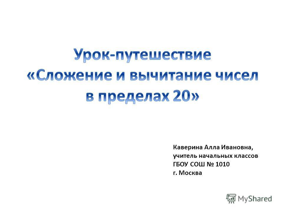 Каверина Алла Ивановна, учитель начальных классов ГБОУ СОШ 1010 г. Москва