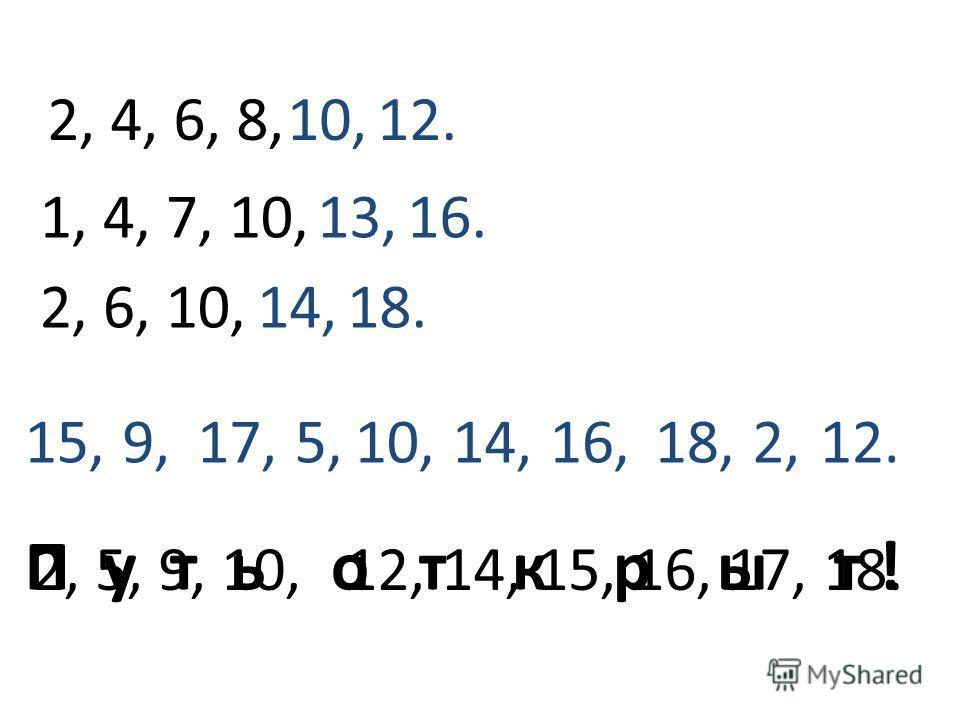 15,9,17,5,10,14,16,18,2,12. 2, 4, 6, 8,10,12. 1, 4, 7, 10,13,16. 2, 6, 10,14,18. 2, 5, 9, 10, 12, 14, 15, 16, 17, 18. П у т ь о т к р ы т !