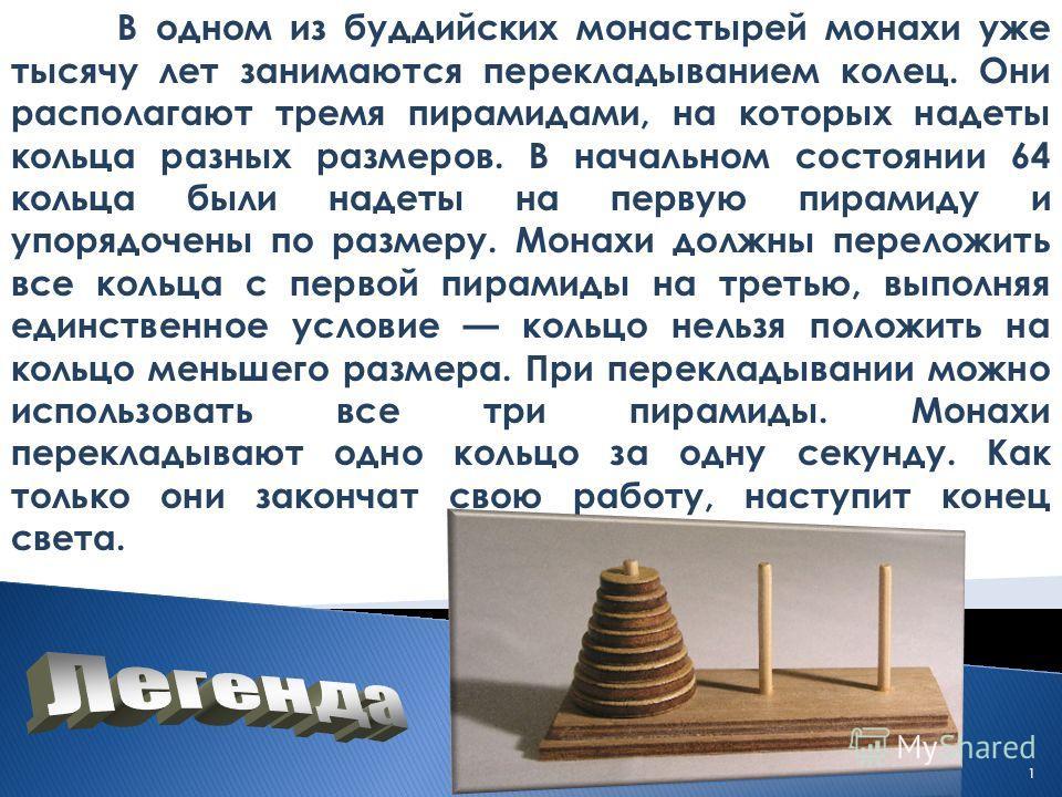 В одном из буддийских монастырей монахи уже тысячу лет занимаются перекладыванием колец. Они располагают тремя пирамидами, на которых надеты кольца разных размеров. В начальном состоянии 64 кольца были надеты на первую пирамиду и упорядочены по разме