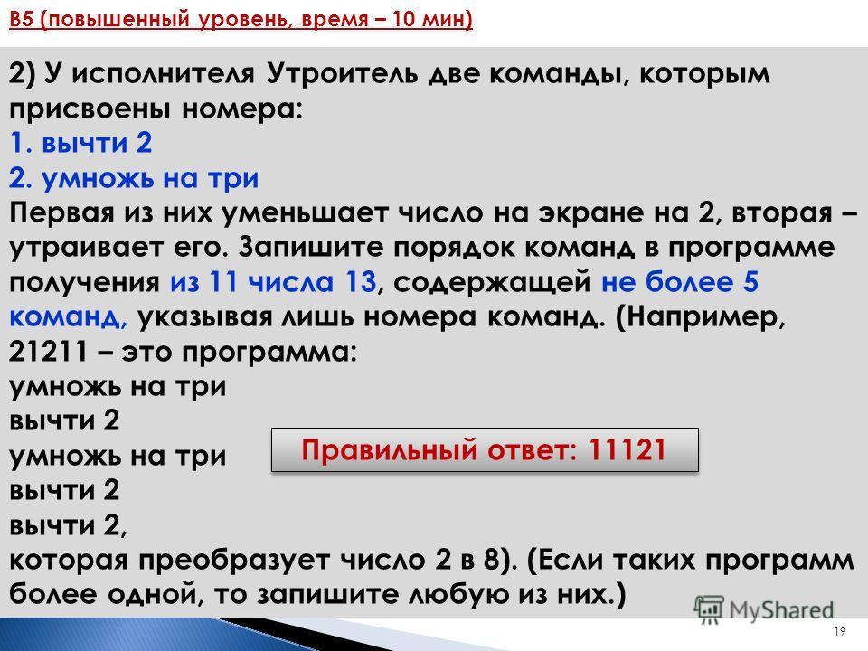 19 B5 (повышенный уровень, время – 10 мин) 2) У исполнителя Утроитель две команды, которым присвоены номера: 1. вычти 2 2. умножь на три Первая из них уменьшает число на экране на 2, вторая – утраивает его. Запишите порядок команд в программе получен