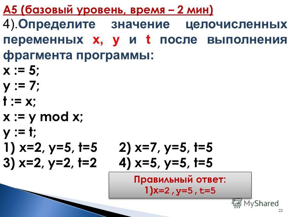 23 А5 (базовый уровень, время – 2 мин) 4).Определите значение целочисленных переменных х, y и t после выполнения фрагмента программы: x := 5; y := 7; t := x; x := y mod x; y := t; 1)x=2, y=5, t=52) x=7, y=5, t=5 3) x=2, y=2, t=24) x=5, y=5, t=5 Прави