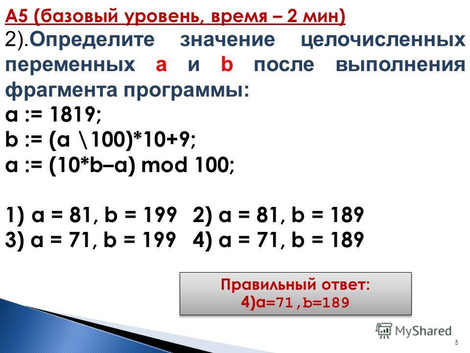 5 А5 (базовый уровень, время – 2 мин) 2).Определите значение целочисленных переменных a и b после выполнения фрагмента программы: a := 1819; b := (a \100)*10+9; a := (10*b–a) mod 100; 1)a = 81, b = 1992) a = 81, b = 189 3) a = 71, b = 199 4) a = 71,