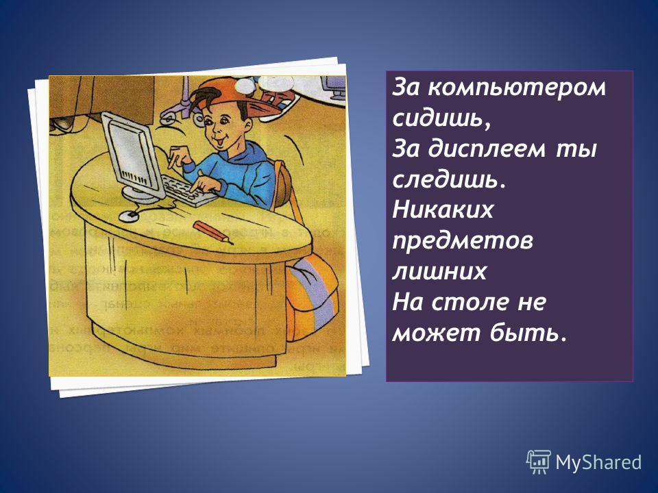За компьютером сидишь, За дисплеем ты следишь. Никаких предметов лишних На столе не может быть.