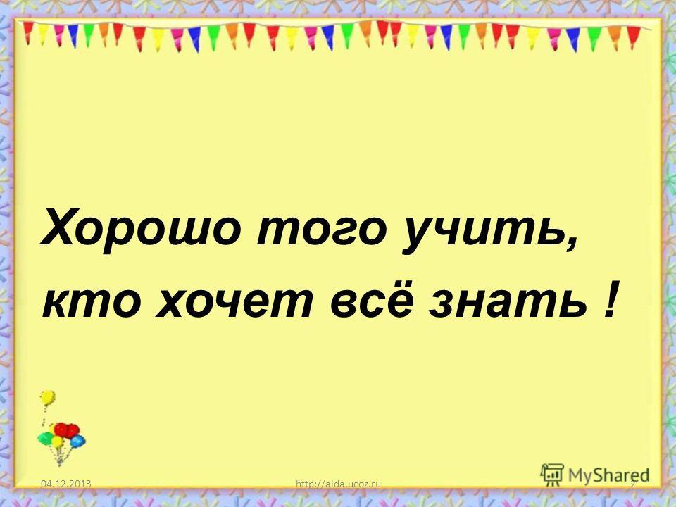 Хорошо того учить, кто хочет всё знать ! 04.12.20132http://aida.ucoz.ru