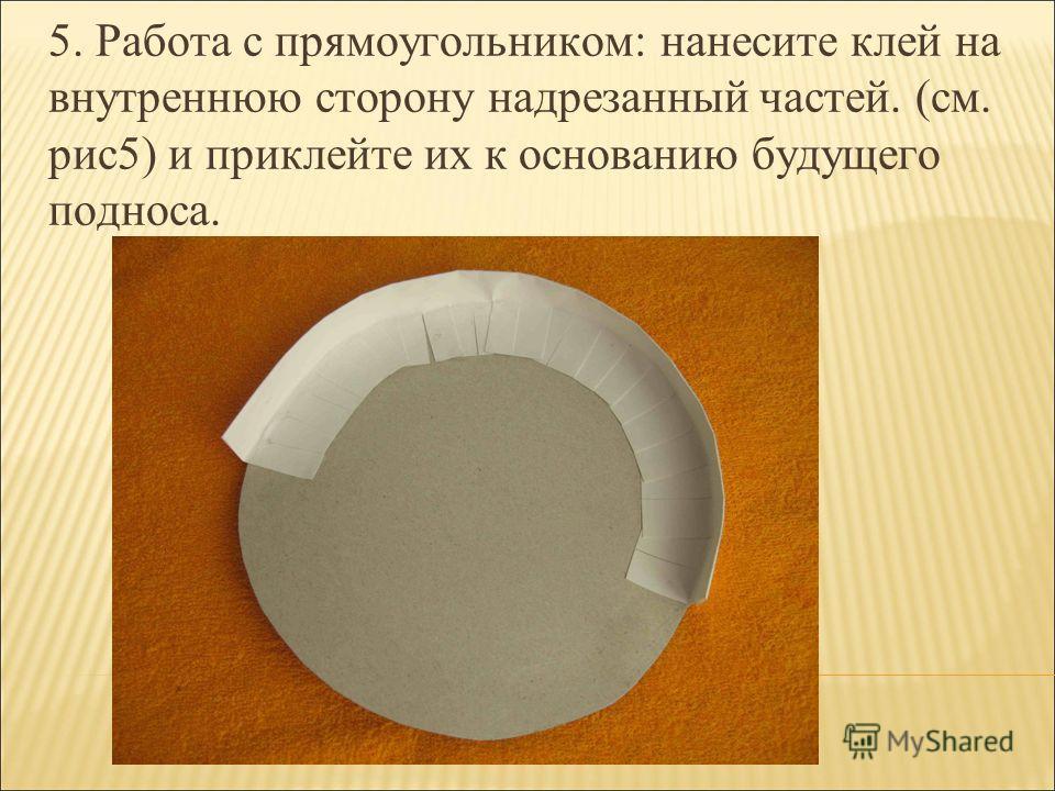 5. Работа с прямоугольником: нанесите клей на внутреннюю сторону надрезанный частей. (см. рис5) и приклейте их к основанию будущего подноса.